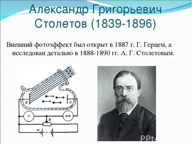 Александр Григорьевич Столетов (1839-1896) Внешний фотоэффект был открыт в 1887 г. Г. Герцем, а исследован детально в 1888-1890 гг. А. Г. Столетовым.