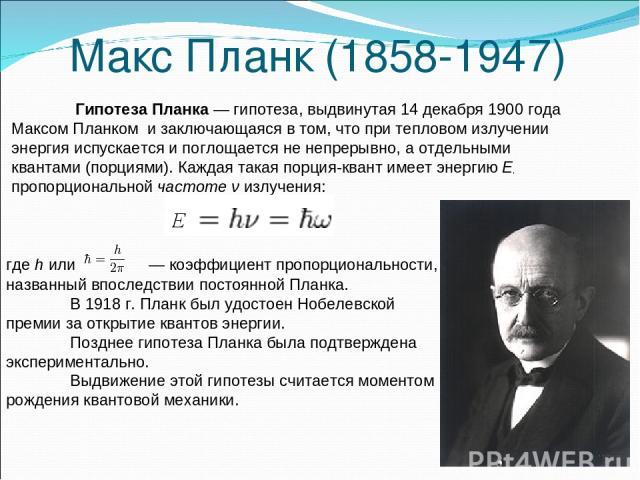 Макс Планк (1858-1947) где h или  — коэффициент пропорциональности, названный впоследствии постоянной Планка. В 1918 г. Планк был удостоен Нобелевской премии за открытие квантов энергии. Позднее гипотеза Планка была подтверждена экспериментально. В…