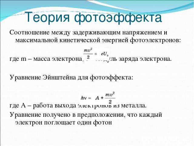 Теория фотоэффекта Соотношение между задерживающим напряжением и максимальной кинетической энергией фотоэлектронов: где m – масса электрона, e – модуль заряда электрона. Уравнение Эйнштейна для фотоэффекта: где А – работа выхода электронов из металл…