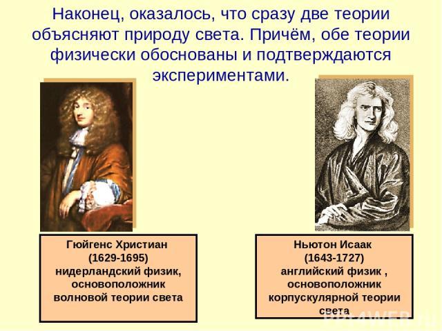 Гюйгенс Христиан (1629-1695) нидерландский физик, основоположник волновой теории света Ньютон Исаак (1643-1727) английский физик , основоположник корпускулярной теории света Наконец, оказалось, что сразу две теории объясняют природу света. Причём, о…