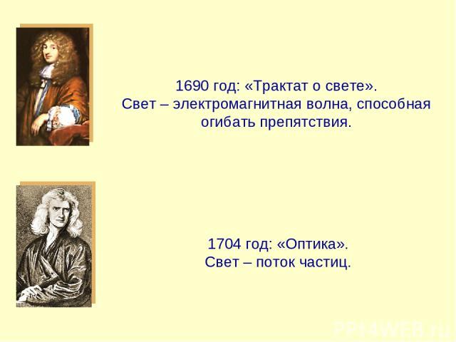 1690 год: «Трактат о свете». Свет – электромагнитная волна, способная огибать препятствия. 1704 год: «Оптика». Свет – поток частиц.