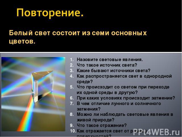 Белый свет состоит из семи основных цветов. Назовите световые явления. Что такое источник света? Какие бывают источники света? Как распространяется свет в однородной среде? Что происходит со светом при переходе их одной среды в другую? При каких усл…