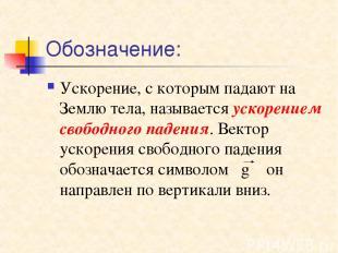 Обозначение: Ускорение, с которым падают на Землю тела, называется ускорением св