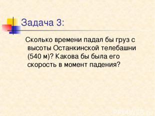 Задача 3: Сколько времени падал бы груз с высоты Останкинской телебашни (540 м)?