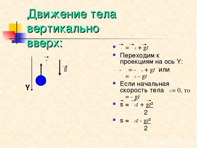 Движение тела вертикально вверх: υ=υ0+gt Переходим к проекциям на ось Y: - υ=- υ0+gt или υ=υ0-gt Если начальная скорость тела υ0 = 0, то υ=- gt s = υ0t + gt² 2 s = υ0t - gt² 2 υ0 g Y