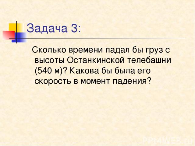 Задача 3: Сколько времени падал бы груз с высоты Останкинской телебашни (540 м)? Какова бы была его скорость в момент падения?