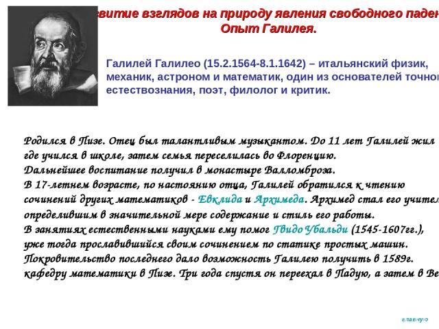 Развитие взглядов на природу явления свободного падения. Опыт Галилея. Галилей Галилео (15.2.1564-8.1.1642) – итальянский физик, механик, астроном и математик, один из основателей точного естествознания, поэт, филолог и критик. Родился в Пизе. Отец …