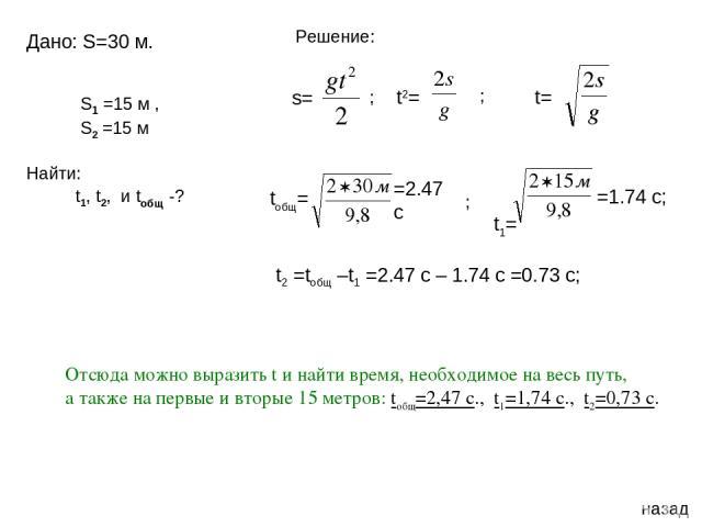 назад Дано: S=30 м. t= Отсюда можно выразить t и найти время, необходимое на весь путь, а также на первые и вторые 15 метров: tобщ=2,47 с., t1=1,74 с., t2=0,73 с. S1 =15 м , S2 =15 м Найти: t1, t2, и tобщ -? t2= s= Решение: ; ; tобщ= =2.47 c t1= =1.…
