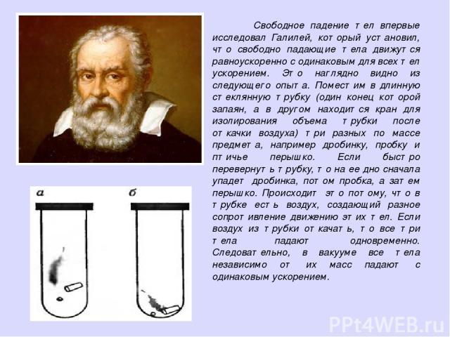 Свободное падение тел впервые исследовал Галилей, который установил, что свободно падающие тела движутся равноускоренно с одинаковым для всех тел ускорением. Это наглядно видно из следующего опыта. Поместим в длинную стеклянную трубку (один конец ко…