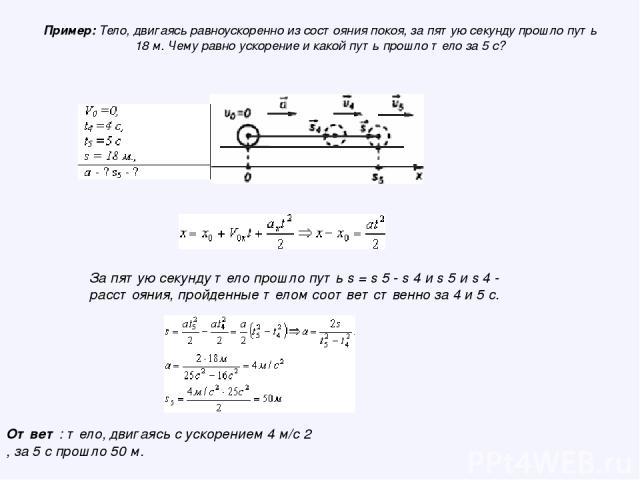 Пример: Тело, двигаясь равноускоренно из состояния покоя, за пятую секунду прошло путь 18 м. Чему равно ускорение и какой путь прошло тело за 5 с? За пятую секунду тело прошло путь s = s 5 - s 4 и s 5 и s 4 - расстояния, пройденные телом соответстве…