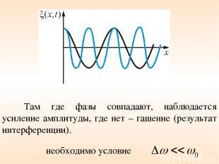 Там где фазы совпадают, наблюдается усиление амплитуды, где нет – гашение (резул