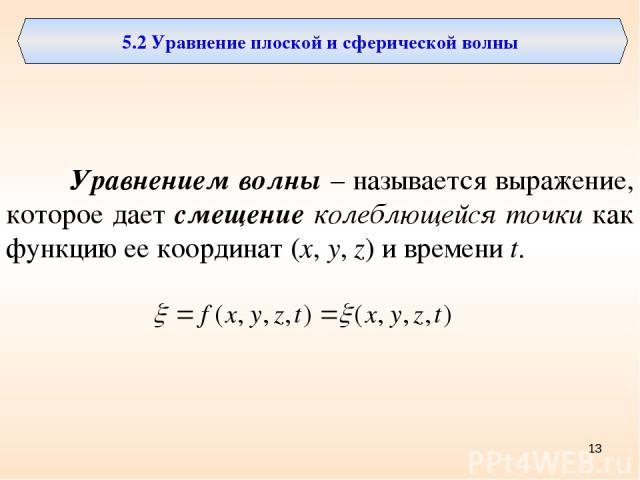 5.2 Уравнение плоской и сферической волны Уравнением волны – называется выражение, которое дает смещение колеблющейся точки как функцию ее координат (x, y, z) и времени t. *