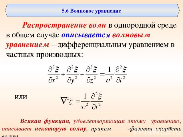 5.6 Волновое уравнение Распространение волн в однородной среде в общем случае описывается волновым уравнением – дифференциальным уравнением в частных производных: или Всякая функция, удовлетворяющая этому уравнению, описывает некоторую волну, причем…
