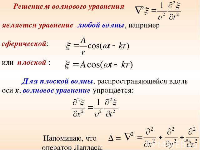Решением волнового уравнения является уравнение любой волны, например сферической: или плоской : Для плоской волны, распространяющейся вдоль оси x, волновое уравнение упрощается: Напоминаю, что = оператор Лапласа: *