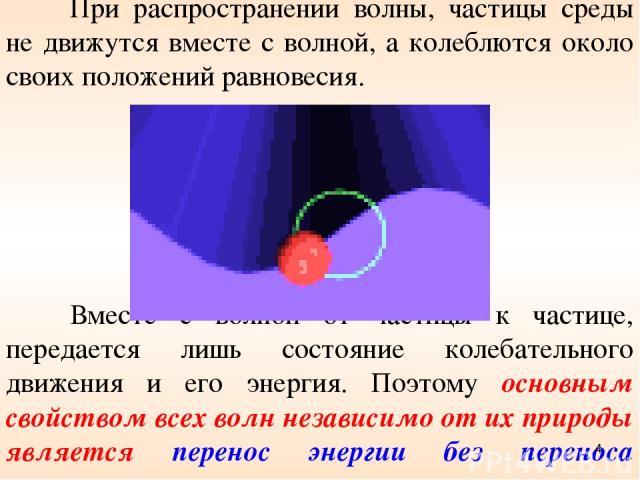При распространении волны, частицы среды не движутся вместе с волной, а колеблются около своих положений равновесия. Вместе с волной от частицы к частице, передается лишь состояние колебательного движения и его энергия. Поэтому основным свойством вс…