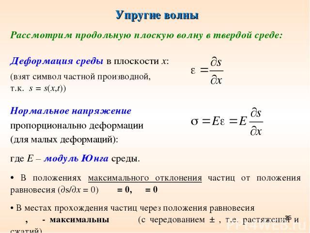 Упругие волны * Рассмотрим продольную плоскую волну в твердой среде: Деформация среды в плоскости х: (взят символ частной производной, т.к. s = s(x,t)) Нормальное напряжение пропорционально деформации (для малых деформаций): где Е – модуль Юнга сред…