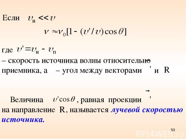 где – скорость источника волны относительно приемника, а θ – угол между векторами и Величина , равная проекции на направление , называется лучевой скоростью источника. Если *
