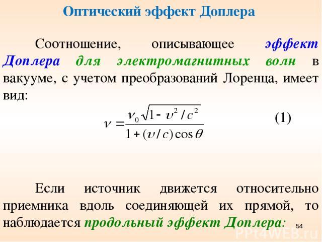 Оптический эффект Доплера Соотношение, описывающее эффект Доплера для электромагнитных волн в вакууме, с учетом преобразований Лоренца, имеет вид: Если источник движется относительно приемника вдоль соединяющей их прямой, то наблюдается продольный э…