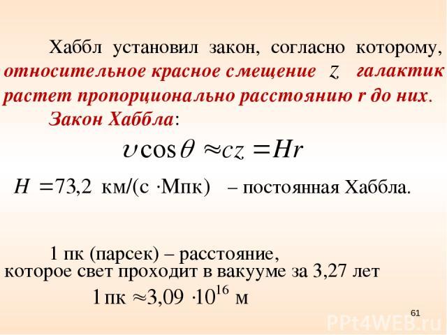 Хаббл установил закон, согласно которому, относительное красное смещение растет пропорционально расстоянию r до них. Закон Хаббла: галактик – постоянная Хаббла. которое свет проходит в вакууме за 3,27 лет 1 пк (парсек) – расстояние, *