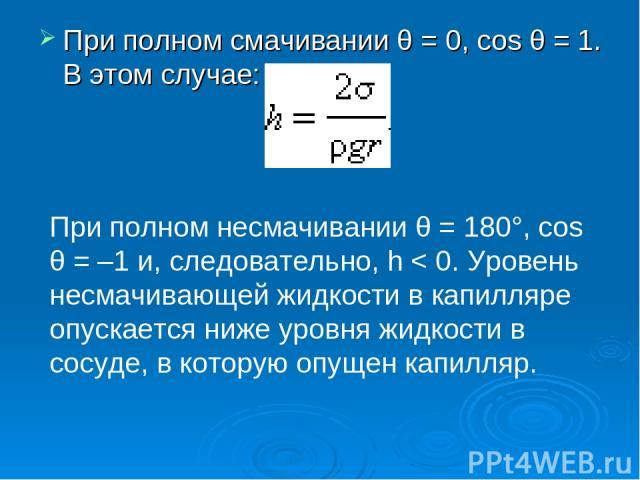 При полном смачивании θ = 0, cos θ = 1. В этом случае: При полном несмачивании θ = 180°, cos θ = –1 и, следовательно, h < 0. Уровень несмачивающей жидкости в капилляре опускается ниже уровня жидкости в сосуде, в которую опущен капилляр.