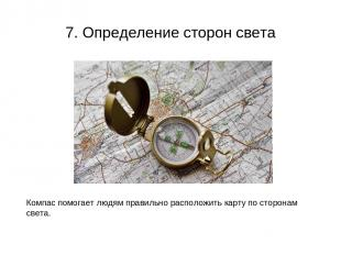 7. Определение сторон света Компас помогает людям правильно расположить карту по