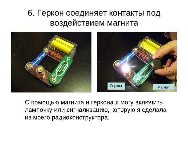 6. Геркон соединяет контакты под воздействием магнита С помощью магнита и геркона я могу включить лампочку или сигнализацию, которую я сделала из моего радиоконструктора. Магнит Геркон