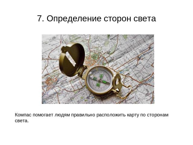 7. Определение сторон света Компас помогает людям правильно расположить карту по сторонам света.