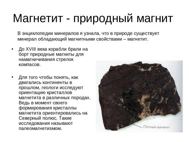 Магнетит - природный магнит До ХVIII века корабли брали на борт природные магниты для намагничивания стрелок компасов. Для того чтобы понять, как двигались континенты в прошлом, геологи исследуют ориентацию кристаллов магнетита в различных породах. …