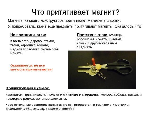 Что притягивает магнит? Магниты из моего конструктора притягивают железные шарики. Я попробовала, какие еще предметы притягивают магниты. Оказалось, что: Притягиваются: ножницы, российская монета, булавки, ключи и другие железные предметы. Не притяг…