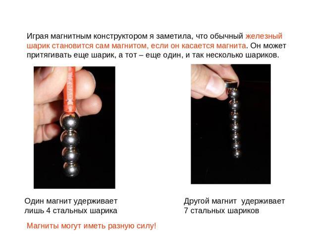 Один магнит удерживает лишь 4 стальных шарика Другой магнит удерживает 7 стальных шариков Играя магнитным конструктором я заметила, что обычный железный шарик становится сам магнитом, если он касается магнита. Он может притягивать еще шарик, а тот –…
