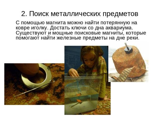 2. Поиск металлических предметов С помощью магнита можно найти потерянную на ковре иголку. Достать ключи со дна аквариума. Существуют и мощные поисковые магниты, которые помогают найти железные предметы на дне реки.