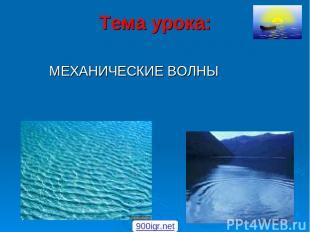Тема урока: МЕХАНИЧЕСКИЕ ВОЛНЫ 900igr.net