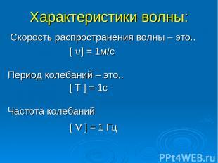Характеристики волны: Cкорость распространения волны – это.. [ ] = 1м/с Период к