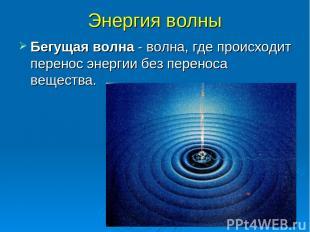 Энергия волны Бегущая волна - волна, где происходит перенос энергии без переноса