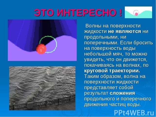 ЭТО ИНТЕРЕСНО ! Волны на поверхности жидкости не являются ни продольными, ни поперечными. Если бросить на поверхность воды небольшой мяч, то можно увидеть, что он движется, покачиваясь на волнах, по круговой траектории. Таким образом, волна на повер…