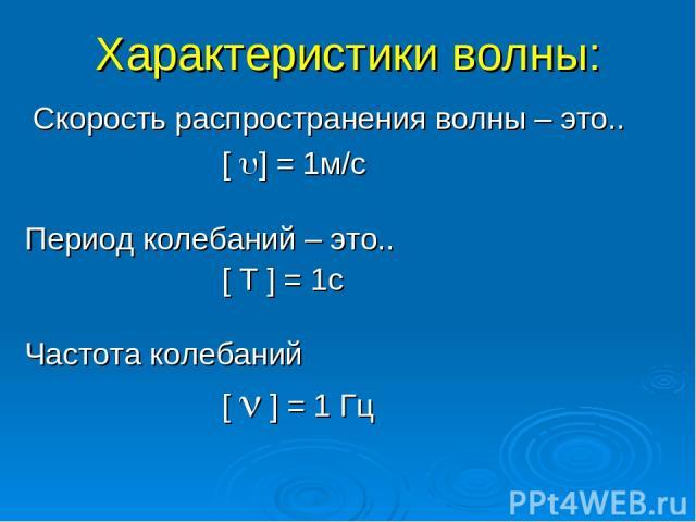 Характеристики волны: Cкорость распространения волны – это.. [ ] = 1м/с Период колебаний – это.. [ T ] = 1c Частота колебаний [ ] = 1 Гц