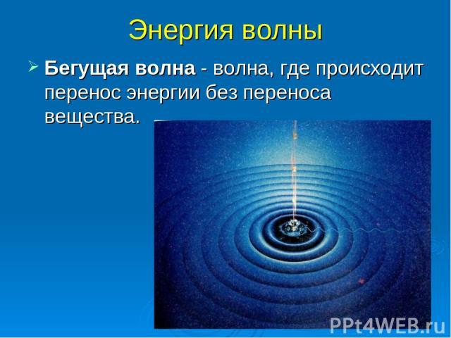 Энергия волны Бегущая волна - волна, где происходит перенос энергии без переноса вещества.