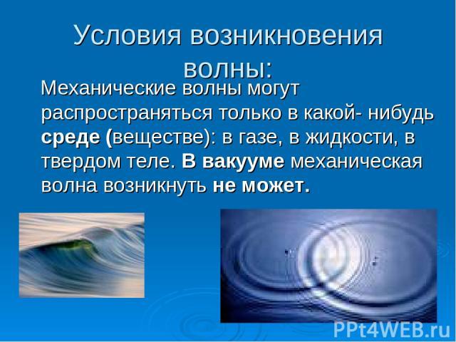 Условия возникновения волны: Механические волны могут распространяться только в какой- нибудь среде (веществе): в газе, в жидкости, в твердом теле. В вакууме механическая волна возникнуть не может.