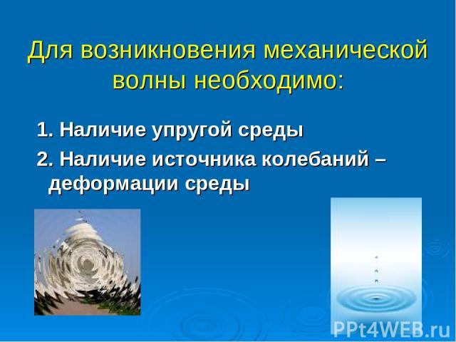 Для возникновения механической волны необходимо: 1. Наличие упругой среды 2. Наличие источника колебаний – деформации среды
