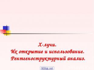 X-лучи. Их открытие и использование. Рентгеноструктурный анализ. 900igr.net
