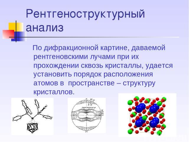 Рентгеноструктурный анализ По дифракционной картине, даваемой рентгеновскими лучами при их прохождении сквозь кристаллы, удается установить порядок расположения атомов в пространстве – структуру кристаллов.
