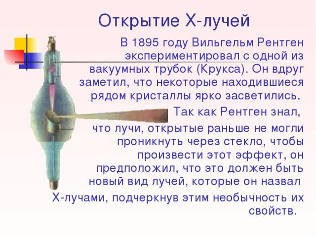 Открытие Х-лучей В 1895 году Вильгельм Рентген экспериментировал с одной из вакуумных трубок (Крукса). Он вдруг заметил, что некоторые находившиеся рядом кристаллы ярко засветились. Так как Рентген знал, что лучи, открытые раньше не могли проникнуть…