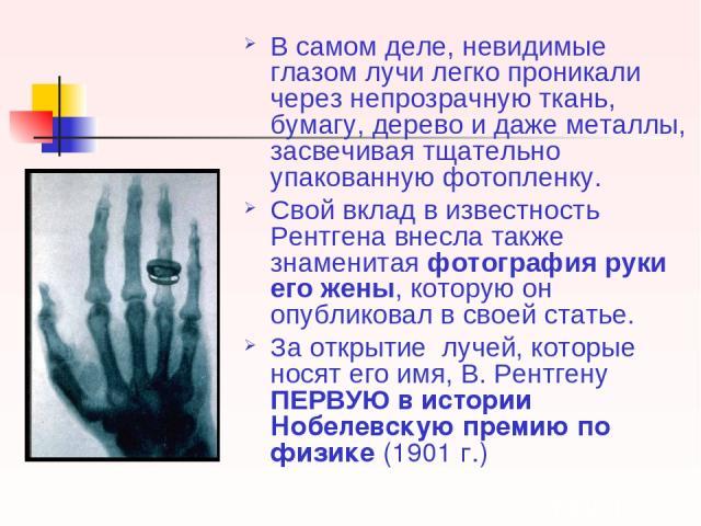 В самом деле, невидимые глазом лучи легко проникали через непрозрачную ткань, бумагу, дерево и даже металлы, засвечивая тщательно упакованную фотопленку. Свой вклад в известность Рентгена внесла также знаменитая фотография руки его жены, которую он …