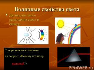 Волновые свойства света Дисперсия света- разложение света в спектр. Теперь можно