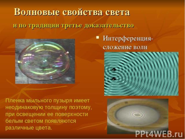Волновые свойства света и по традиции третье доказательство Интерференция-сложение волн Пленка мыльного пузыря имеет неодинаковую толщину поэтому, при освещении ее поверхности белым светом появляются различные цвета.