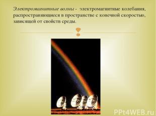 Электромагнитные волны - электромагнитные колебания, распространяющиеся в простр