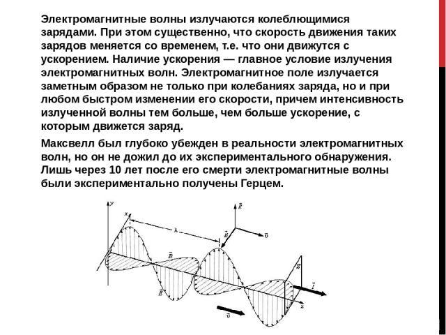 Электромагнитные волны излучаются колеблющимися зарядами. При этом существенно, что скорость движения таких зарядов меняется со временем, т.е. что они движутся с ускорением. Наличие ускорения — главное условие излучения электромагнитных волн. Электр…