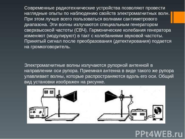 Современные радиотехнические устройства позволяют провести наглядные опыты по наблюдению свойств электромагнитных волн. При этом лучше всего пользоваться волнами сантиметрового диапазона. Эти волны излучаются специальным генератором сверхвысокой час…