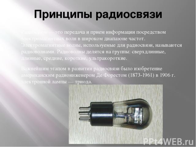 Принципы радиосвязи Радиосвязь — это передача и прием информации посредством электромагнитных волн в широком диапазоне частот. Электромагнитные волны, используемые для радиосвязи, называются радиоволнами. Радиоволны делятся на группы: сверхдлинные, …