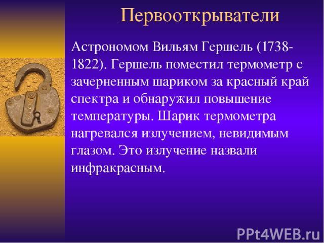 Первооткрыватели Астрономом Вильям Гершель (1738-1822). Гершель поместил термометр с зачерненным шариком за красный край спектра и обнаружил повышение температуры. Шарик термометра нагревался излучением, невидимым глазом. Это излучение назвали инфра…